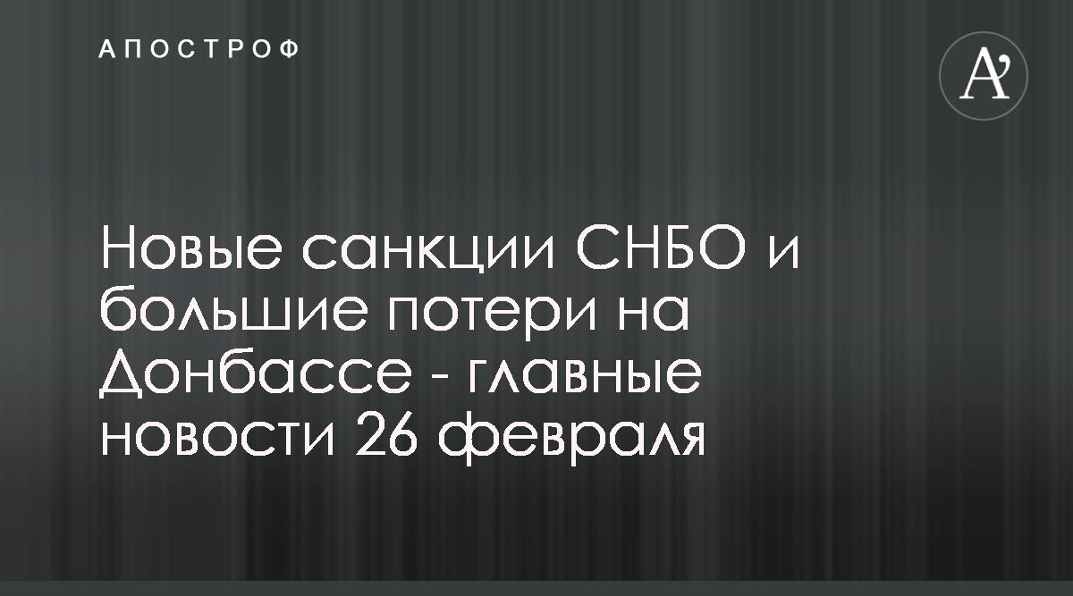Новые санкции СНБО и большие потери на Донбассе — главные новости 26 ф
