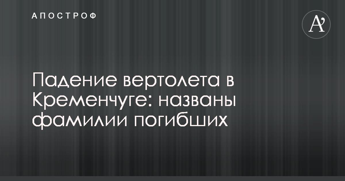 Стали известны имена четырех человек, которые п огибли в результате падения  вертолета в Кременчуге. Как сообщили в ГСЧС Украины в Полтавской области в  ... a7b36680093